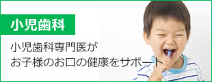 小児歯科:小児歯科専門医が、お子様のお口の健康をサポートします